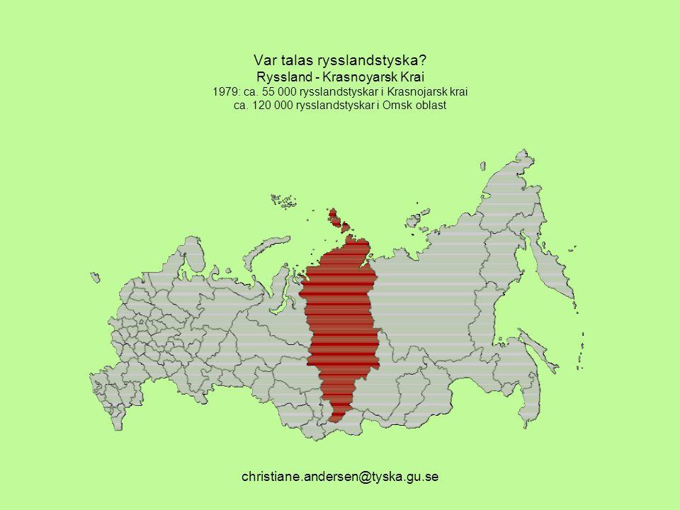 christiane.andersen@tyska.gu.se Var talas rysslandstyska? Ryssland - Krasnoyarsk Krai 1979: ca. 55 000 rysslandstyskar i Krasnojarsk krai ca. 120 000