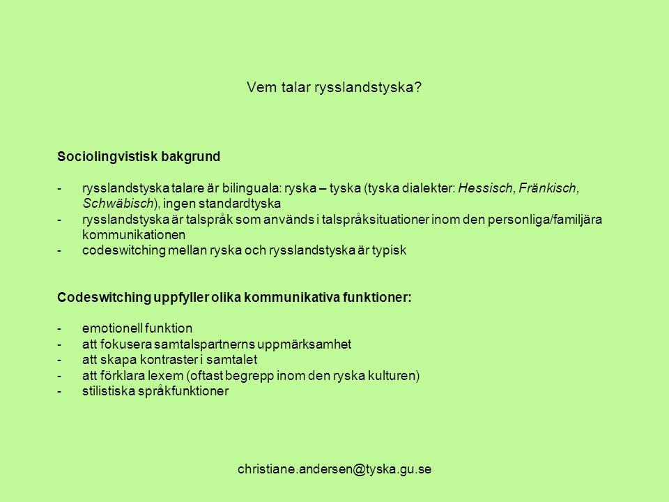 christiane.andersen@tyska.gu.se Vem talar rysslandstyska? Sociolingvistisk bakgrund - rysslandstyska talare är bilinguala: ryska – tyska (tyska dialek