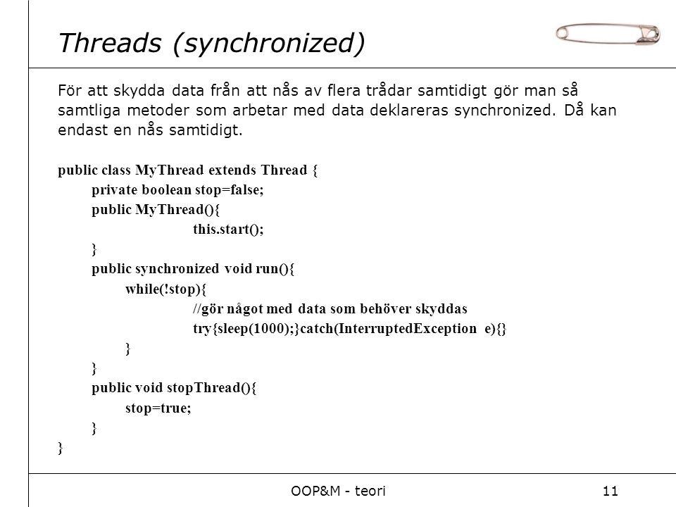 OOP&M - teori11 Threads (synchronized) För att skydda data från att nås av flera trådar samtidigt gör man så samtliga metoder som arbetar med data deklareras synchronized.