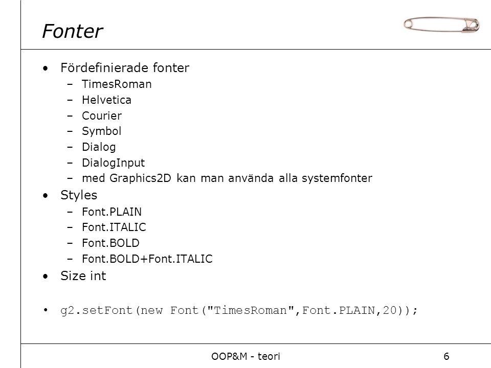OOP&M - teori6 Fonter Fördefinierade fonter –TimesRoman –Helvetica –Courier –Symbol –Dialog –DialogInput –med Graphics2D kan man använda alla systemfonter Styles –Font.PLAIN –Font.ITALIC –Font.BOLD –Font.BOLD+Font.ITALIC Size int g2.setFont(new Font( TimesRoman ,Font.PLAIN,20));