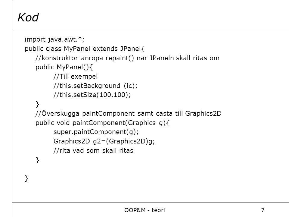 OOP&M - teori7 Kod import java.awt.*; public class MyPanel extends JPanel{ //konstruktor anropa repaint() när JPaneln skall ritas om public MyPanel(){ //Till exempel //this.setBackground (ic); //this.setSize(100,100); } //Överskugga paintComponent samt casta till Graphics2D public void paintComponent(Graphics g){ super.paintComponent(g); Graphics2D g2=(Graphics2D)g; //rita vad som skall ritas }