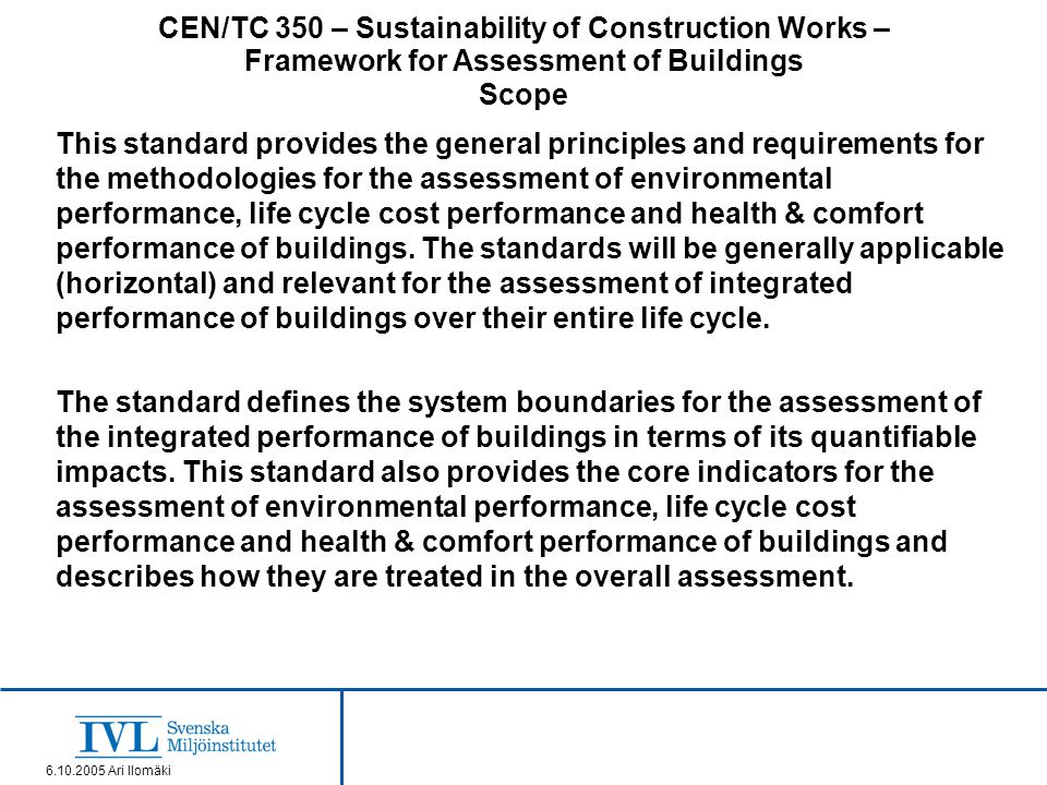 CEN/TC 350 – Sustainability of Construction Works – Framework for Assessment of Buildings Scope 6.10.2005 Ari Ilomäki This standard provides the general principles and requirements for the methodologies for the assessment of environmental performance, life cycle cost performance and health & comfort performance of buildings.