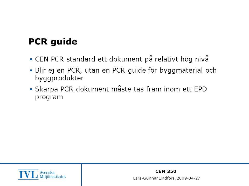 CEN 350 Lars-Gunnar Lindfors, 2009-04-27 PCR guide  CEN PCR standard ett dokument på relativt hög nivå  Blir ej en PCR, utan en PCR guide för byggmaterial och byggprodukter  Skarpa PCR dokument måste tas fram inom ett EPD program