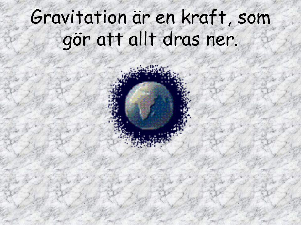 Gravitation är en kraft, som gör att allt dras ner.