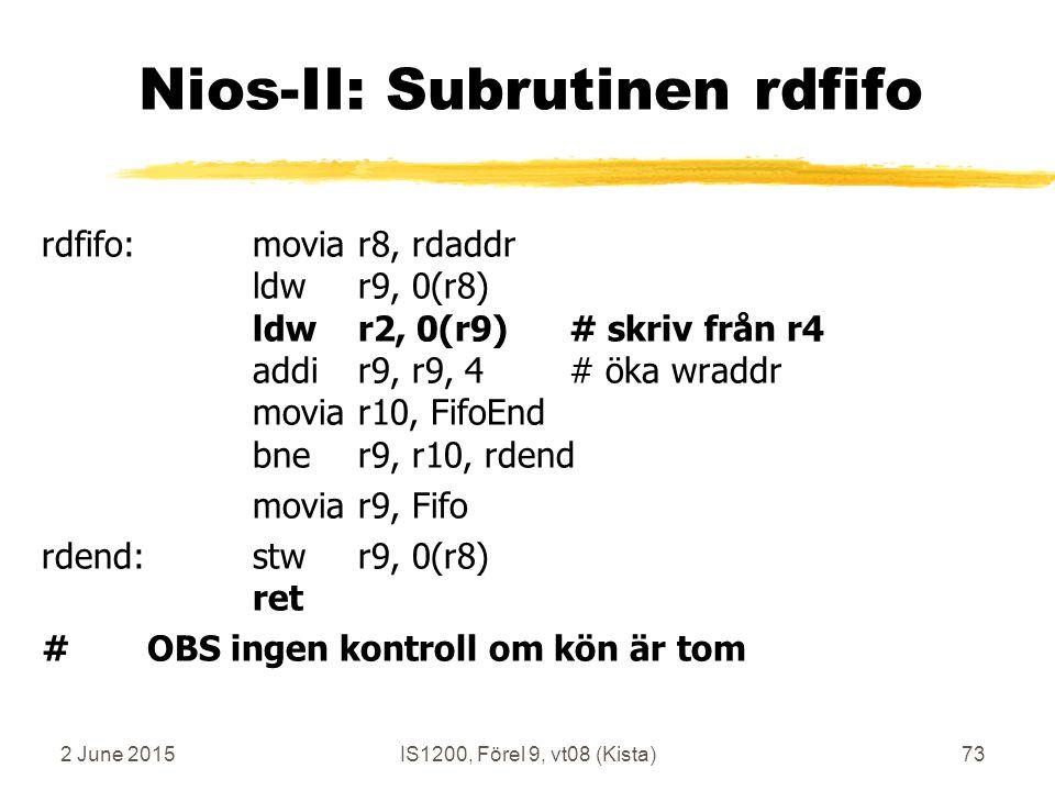 2 June 2015IS1200, Förel 9, vt08 (Kista)73 Nios-II: Subrutinen rdfifo rdfifo:moviar8, rdaddr ldwr9, 0(r8) ldwr2, 0(r9)# skriv från r4 addir9, r9, 4# öka wraddr moviar10, FifoEnd bner9, r10, rdend moviar9, Fifo rdend:stwr9, 0(r8) ret #OBS ingen kontroll om kön är tom