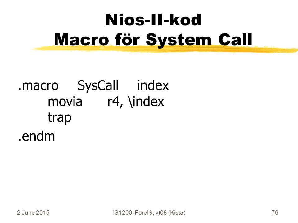 2 June 2015IS1200, Förel 9, vt08 (Kista)76 Nios-II-kod Macro för System Call.macroSysCallindex moviar4, \index trap.endm