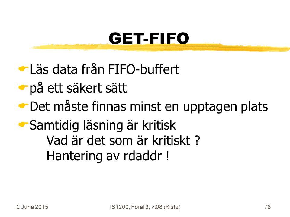 2 June 2015IS1200, Förel 9, vt08 (Kista)78 GET-FIFO  Läs data från FIFO-buffert  på ett säkert sätt  Det måste finnas minst en upptagen plats  Samtidig läsning är kritisk Vad är det som är kritiskt .