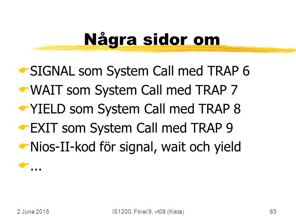 2 June 2015IS1200, Förel 9, vt08 (Kista)83 Några sidor om  SIGNAL som System Call med TRAP 6  WAIT som System Call med TRAP 7  YIELD som System Call med TRAP 8  EXIT som System Call med TRAP 9  Nios-II-kod för signal, wait och yield ...
