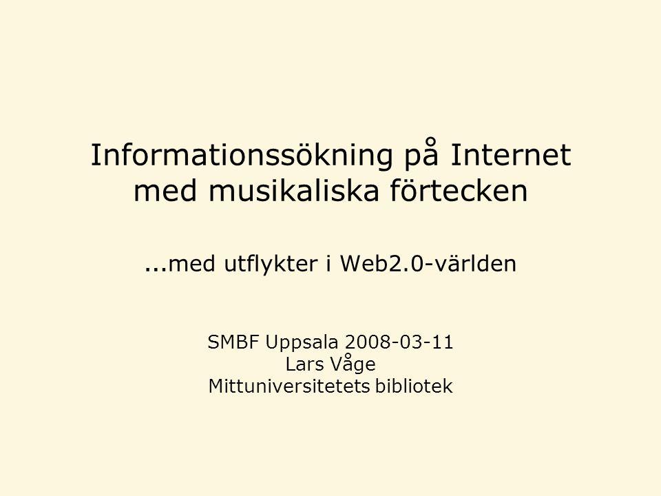 Informationssökning på Internet med musikaliska förtecken … med utflykter i Web2.0-världen SMBF Uppsala 2008-03-11 Lars Våge Mittuniversitetets bibliotek