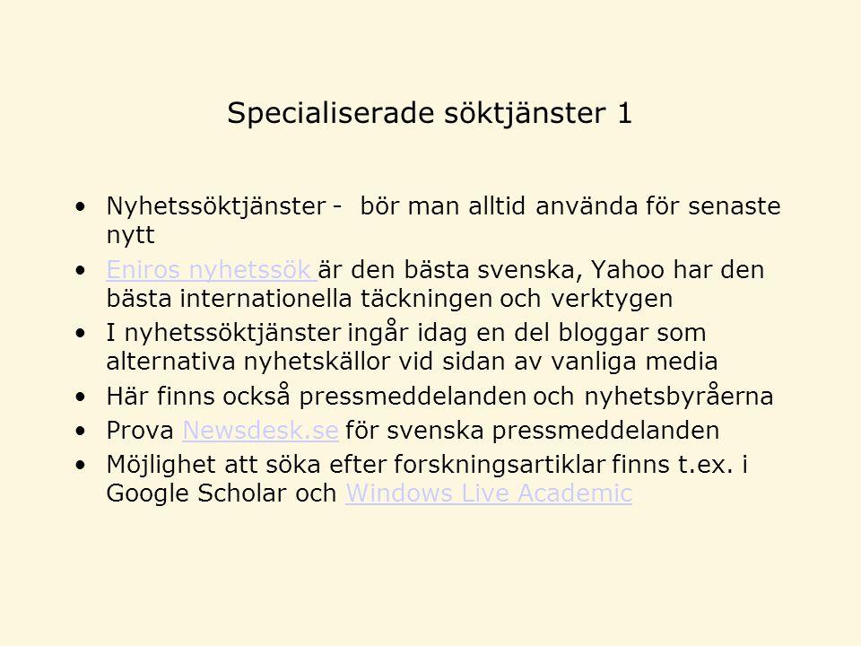 Specialiserade söktjänster 1 Nyhetssöktjänster - bör man alltid använda för senaste nytt Eniros nyhetssök är den bästa svenska, Yahoo har den bästa internationella täckningen och verktygenEniros nyhetssök I nyhetssöktjänster ingår idag en del bloggar som alternativa nyhetskällor vid sidan av vanliga media Här finns också pressmeddelanden och nyhetsbyråerna Prova Newsdesk.se för svenska pressmeddelandenNewsdesk.se Möjlighet att söka efter forskningsartiklar finns t.ex.