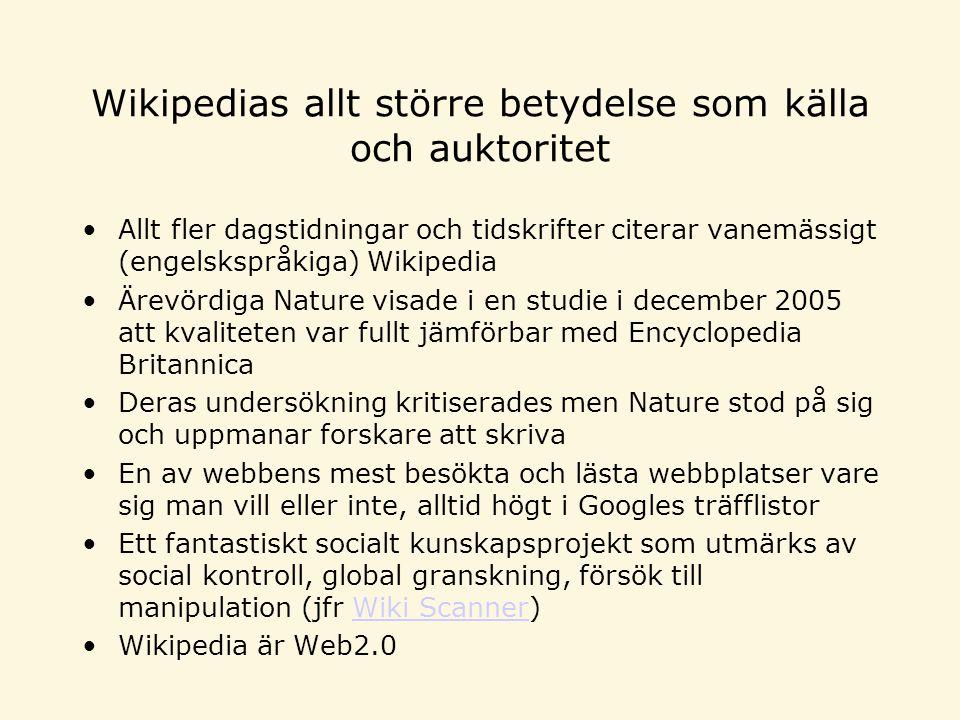 Wikipedias allt större betydelse som källa och auktoritet Allt fler dagstidningar och tidskrifter citerar vanemässigt (engelskspråkiga) Wikipedia Ärevördiga Nature visade i en studie i december 2005 att kvaliteten var fullt jämförbar med Encyclopedia Britannica Deras undersökning kritiserades men Nature stod på sig och uppmanar forskare att skriva En av webbens mest besökta och lästa webbplatser vare sig man vill eller inte, alltid högt i Googles träfflistor Ett fantastiskt socialt kunskapsprojekt som utmärks av social kontroll, global granskning, försök till manipulation (jfr Wiki Scanner)Wiki Scanner Wikipedia är Web2.0