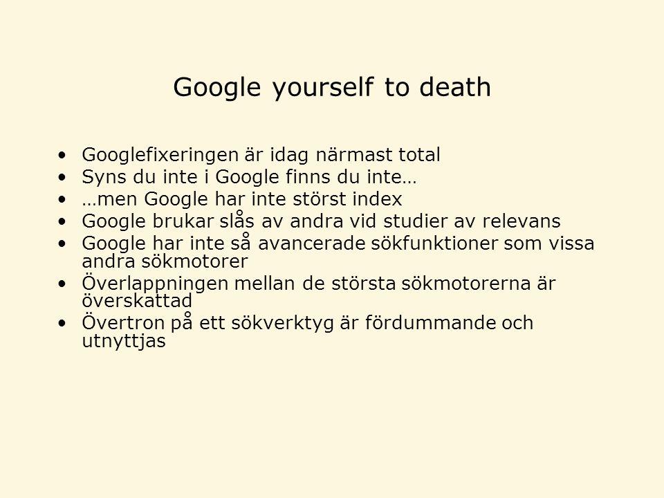 Google yourself to death Googlefixeringen är idag närmast total Syns du inte i Google finns du inte… …men Google har inte störst index Google brukar slås av andra vid studier av relevans Google har inte så avancerade sökfunktioner som vissa andra sökmotorer Överlappningen mellan de största sökmotorerna är överskattad Övertron på ett sökverktyg är fördummande och utnyttjas
