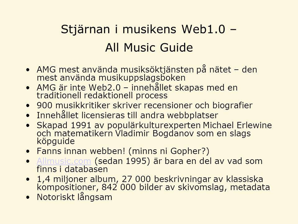 Stjärnan i musikens Web1.0 – All Music Guide AMG mest använda musiksöktjänsten på nätet – den mest använda musikuppslagsboken AMG är inte Web2.0 – innehållet skapas med en traditionell redaktionell process 900 musikkritiker skriver recensioner och biografier Innehållet licensieras till andra webbplatser Skapad 1991 av populärkulturexperten Michael Erlewine och matematikern Vladimir Bogdanov som en slags köpguide Fanns innan webben.