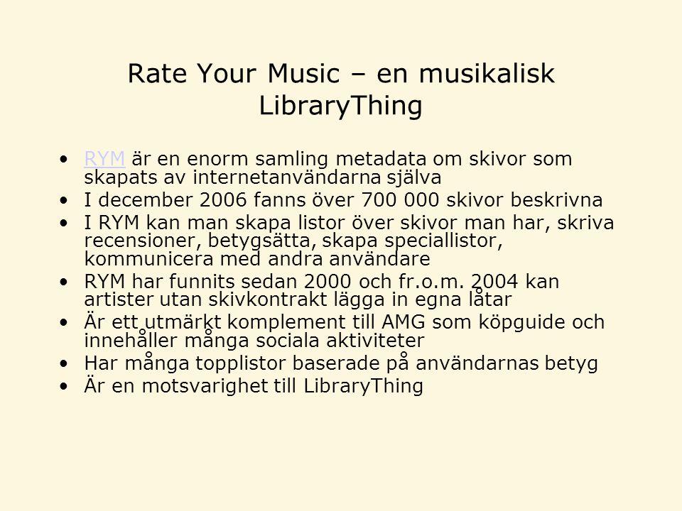 Rate Your Music – en musikalisk LibraryThing RYM är en enorm samling metadata om skivor som skapats av internetanvändarna självaRYM I december 2006 fanns över 700 000 skivor beskrivna I RYM kan man skapa listor över skivor man har, skriva recensioner, betygsätta, skapa speciallistor, kommunicera med andra användare RYM har funnits sedan 2000 och fr.o.m.