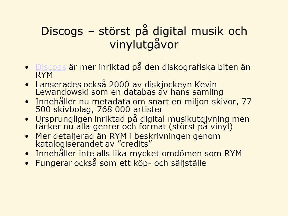 Discogs – störst på digital musik och vinylutgåvor Discogs är mer inriktad på den diskografiska biten än RYMDiscogs Lanserades också 2000 av diskjockeyn Kevin Lewandowski som en databas av hans samling Innehåller nu metadata om snart en miljon skivor, 77 500 skivbolag, 768 000 artister Ursprungligen inriktad på digital musikutgivning men täcker nu alla genrer och format (störst på vinyl) Mer detaljerad än RYM i beskrivningen genom katalogiserandet av credits Innehåller inte alls lika mycket omdömen som RYM Fungerar också som ett köp- och säljställe