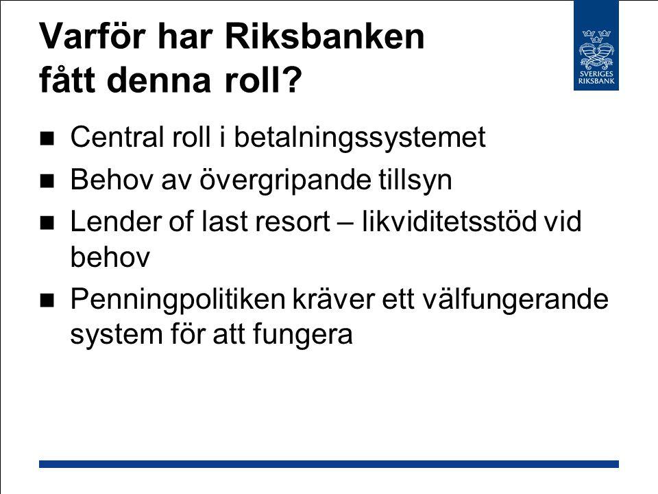 Varför har Riksbanken fått denna roll? Central roll i betalningssystemet Behov av övergripande tillsyn Lender of last resort – likviditetsstöd vid beh