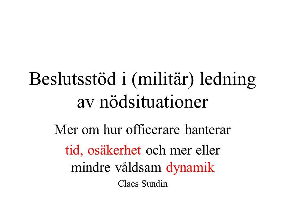 Beslutsstöd i (militär) ledning av nödsituationer Mer om hur officerare hanterar tid, osäkerhet och mer eller mindre våldsam dynamik Claes Sundin