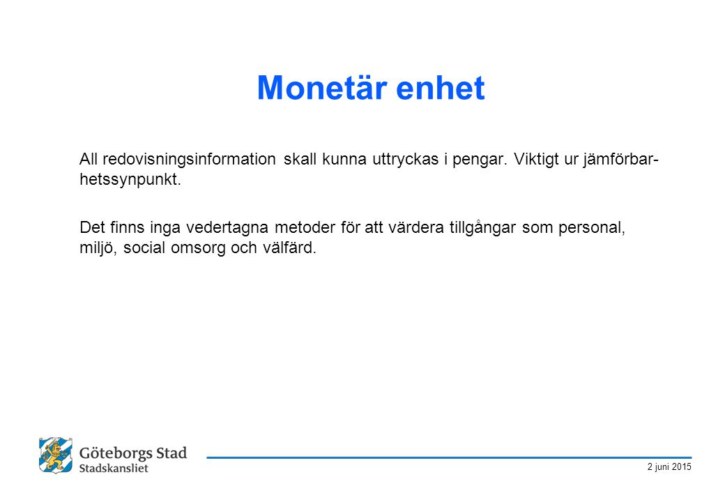 2 juni 2015 Monetär enhet All redovisningsinformation skall kunna uttryckas i pengar. Viktigt ur jämförbar- hetssynpunkt. Det finns inga vedertagna me