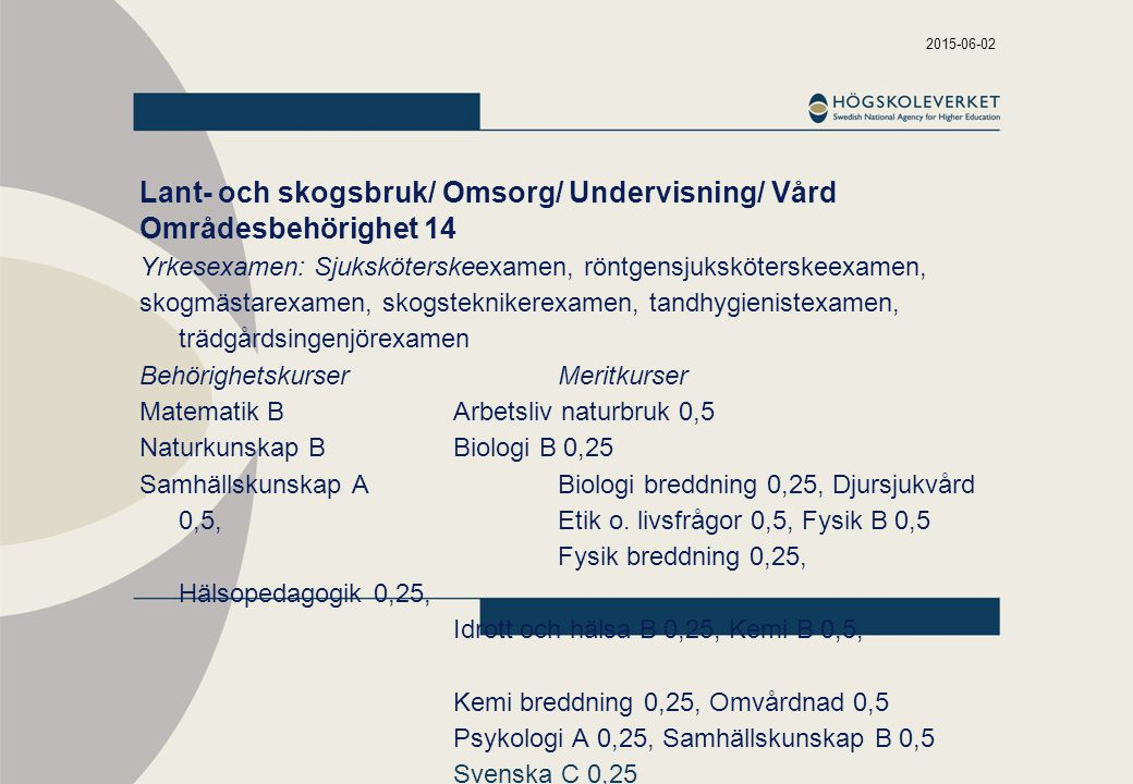 2015-06-02 Lant- och skogsbruk/ Omsorg/ Undervisning/ Vård Områdesbehörighet 14 Yrkesexamen: Sjuksköterskeexamen, röntgensjuksköterskeexamen, skogmästarexamen, skogsteknikerexamen, tandhygienistexamen, trädgårdsingenjörexamen BehörighetskurserMeritkurser Matematik BArbetsliv naturbruk 0,5 Naturkunskap BBiologi B 0,25 Samhällskunskap ABiologi breddning 0,25, Djursjukvård 0,5, Etik o.