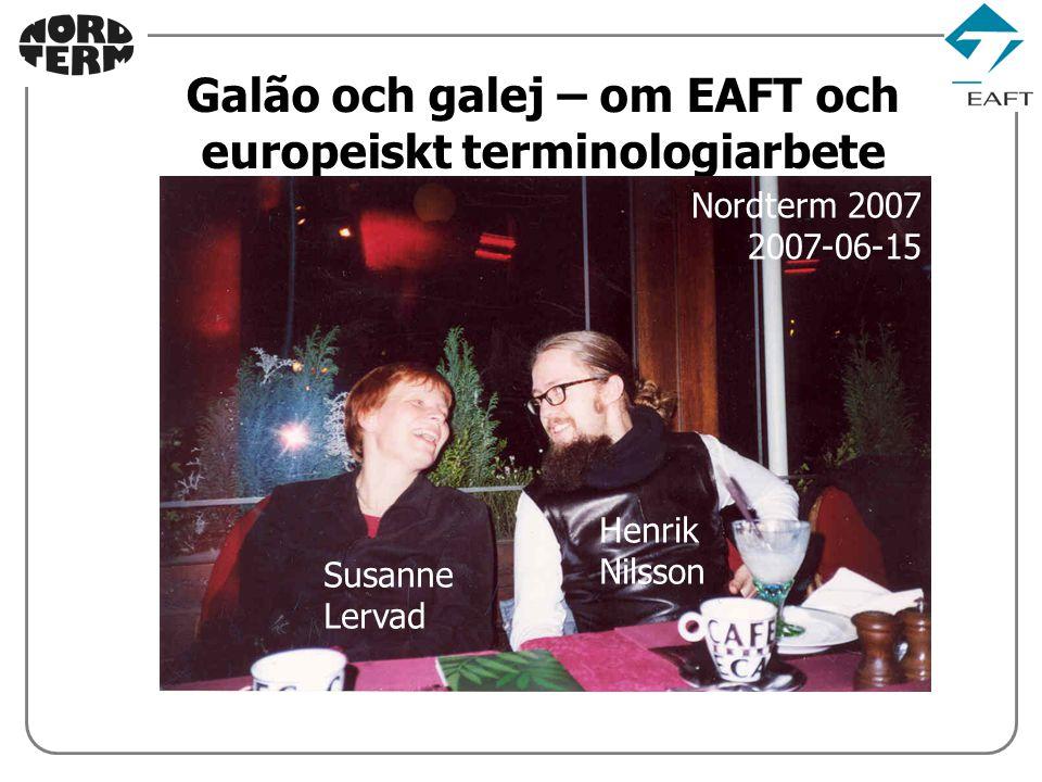 x.x Galão och galej – om EAFT och europeiskt terminologiarbete Nordterm 2007 2007-06-15 Susanne Lervad Henrik Nilsson