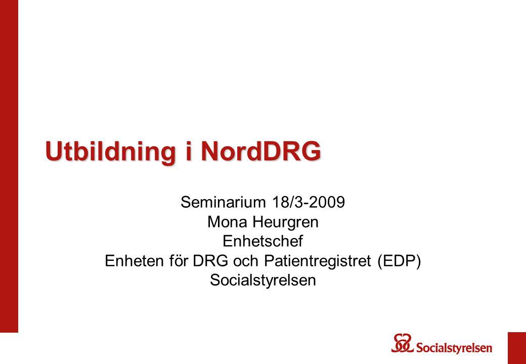 Utbildning i NordDRG Seminarium 18/3-2009 Mona Heurgren Enhetschef Enheten för DRG och Patientregistret (EDP) Socialstyrelsen