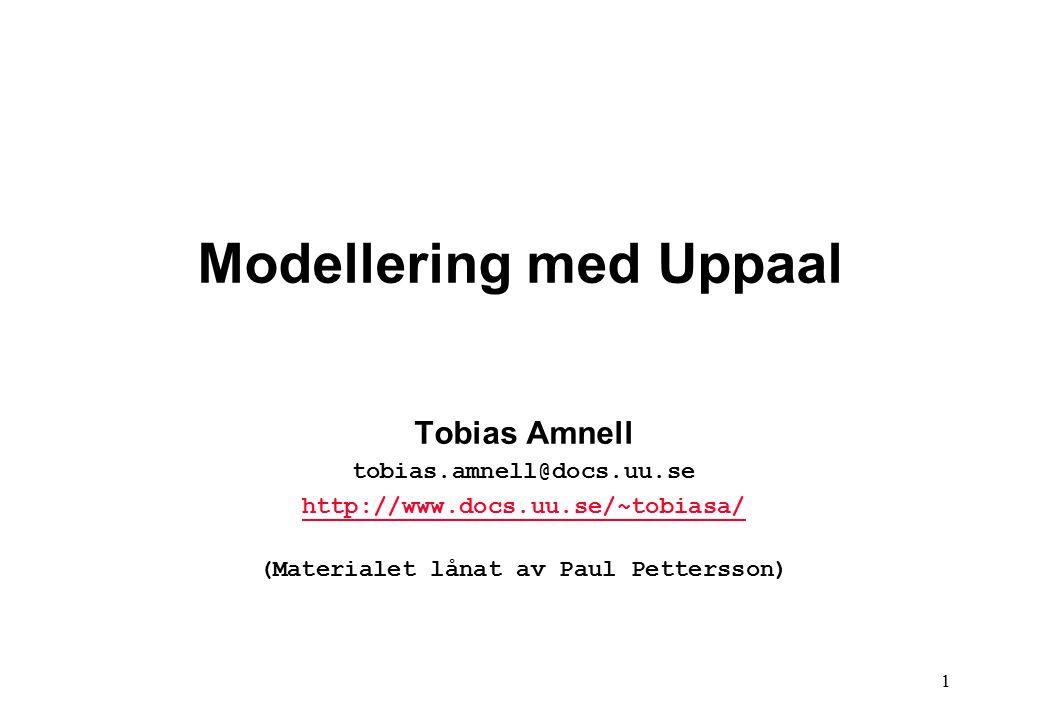 1 Modellering med Uppaal Tobias Amnell tobias.amnell@docs.uu.se http://www.docs.uu.se/~tobiasa/ (Materialet lånat av Paul Pettersson)
