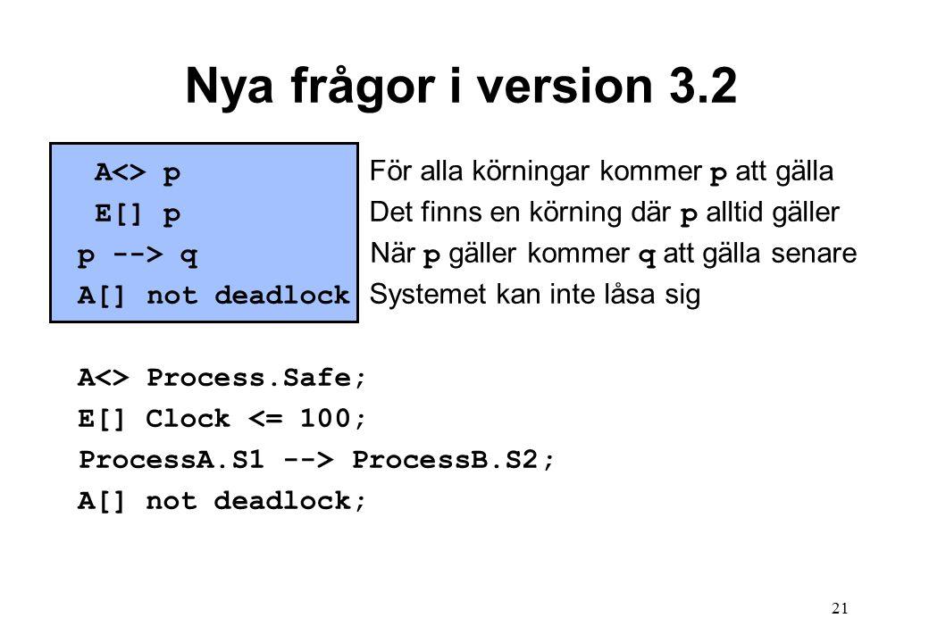 21 Nya frågor i version 3.2 A<> p För alla körningar kommer p att gälla E[] p Det finns en körning där p alltid gäller p --> q När p gäller kommer q att gälla senare A[] not deadlock Systemet kan inte låsa sig A<> Process.Safe; E[] Clock <= 100; ProcessA.S1 --> ProcessB.S2; A[] not deadlock;