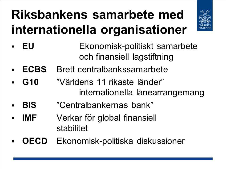 Riksbankens samarbete med internationella organisationer  EUEkonomisk-politiskt samarbete och finansiell lagstiftning  ECBS Brett centralbankssamarbete  G10 Världens 11 rikaste länder internationella lånearrangemang  BIS Centralbankernas bank  IMF Verkar för global finansiell stabilitet  OECD Ekonomisk-politiska diskussioner
