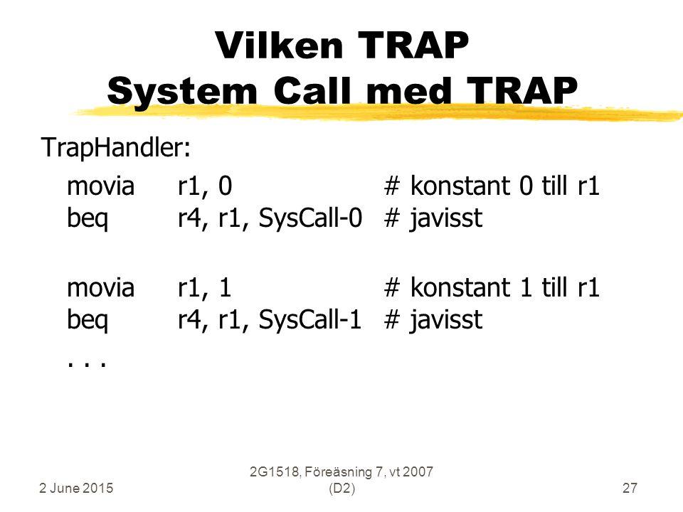 2 June 2015 2G1518, Föreäsning 7, vt 2007 (D2)27 Vilken TRAP System Call med TRAP TrapHandler: moviar1, 0# konstant 0 till r1 beqr4, r1, SysCall-0# javisst moviar1, 1# konstant 1 till r1 beqr4, r1, SysCall-1# javisst...