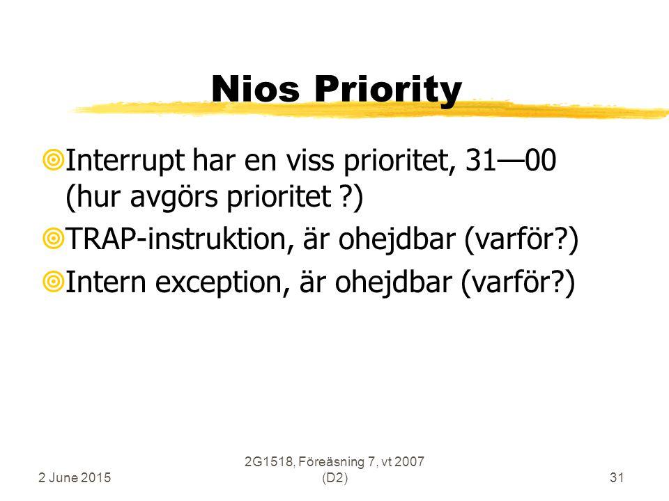 2 June 2015 2G1518, Föreäsning 7, vt 2007 (D2)31 Nios Priority  Interrupt har en viss prioritet, 31—00 (hur avgörs prioritet )  TRAP-instruktion, är ohejdbar (varför )  Intern exception, är ohejdbar (varför )
