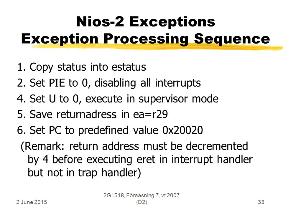2 June 2015 2G1518, Föreäsning 7, vt 2007 (D2)33 Nios-2 Exceptions Exception Processing Sequence 1. Copy status into estatus 2. Set PIE to 0, disablin