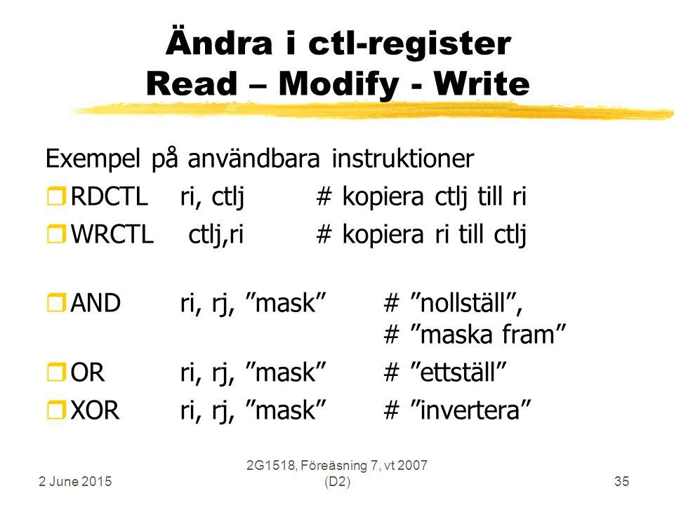 2 June 2015 2G1518, Föreäsning 7, vt 2007 (D2)35 Ändra i ctl-register Read – Modify - Write Exempel på användbara instruktioner rRDCTL ri, ctlj# kopiera ctlj till ri rWRCTL ctlj,ri # kopiera ri till ctlj rANDri, rj, mask # nollställ , # maska fram rORri, rj, mask # ettställ rXORri, rj, mask # invertera