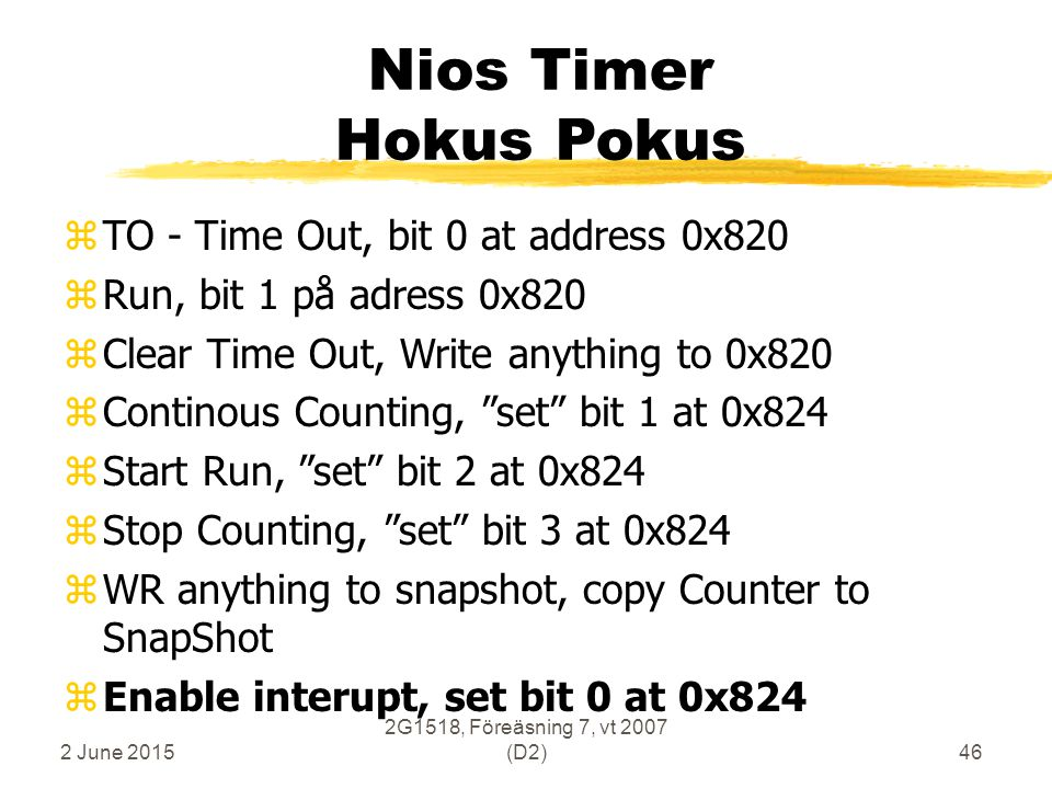 2 June 2015 2G1518, Föreäsning 7, vt 2007 (D2)46 Nios Timer Hokus Pokus zTO - Time Out, bit 0 at address 0x820 zRun, bit 1 på adress 0x820 zClear Time Out, Write anything to 0x820 zContinous Counting, set bit 1 at 0x824 zStart Run, set bit 2 at 0x824 zStop Counting, set bit 3 at 0x824 zWR anything to snapshot, copy Counter to SnapShot zEnable interupt, set bit 0 at 0x824