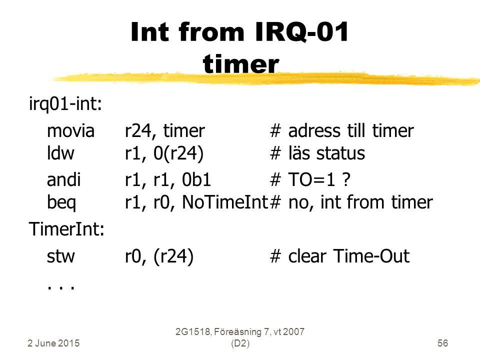 2 June 2015 2G1518, Föreäsning 7, vt 2007 (D2)56 Int from IRQ-01 timer irq01-int: moviar24, timer# adress till timer ldwr1, 0(r24)# läs status andir1, r1, 0b1# TO=1 .