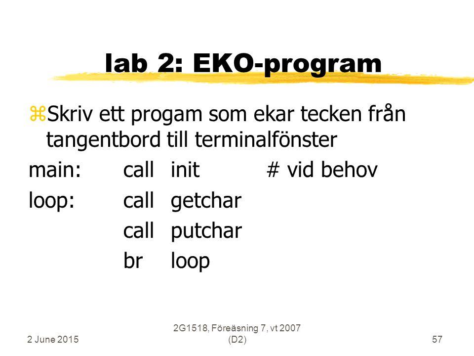 2 June 2015 2G1518, Föreäsning 7, vt 2007 (D2)57 lab 2: EKO-program zSkriv ett progam som ekar tecken från tangentbord till terminalfönster main:callinit# vid behov loop:callgetchar callputchar brloop
