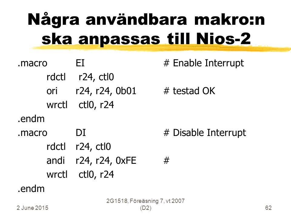 2 June 2015 2G1518, Föreäsning 7, vt 2007 (D2)62 Några användbara makro:n ska anpassas till Nios-2.macroEI# Enable Interrupt rdctl r24, ctl0 orir24, r24, 0b01# testad OK wrctl ctl0, r24.endm.macroDI# Disable Interrupt rdctlr24, ctl0 andir24, r24, 0xFE# wrctl ctl0, r24.endm