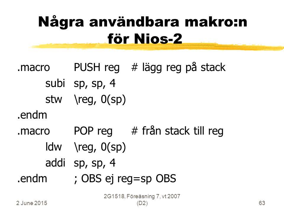 2 June 2015 2G1518, Föreäsning 7, vt 2007 (D2)63 Några användbara makro:n för Nios-2.macroPUSH reg# lägg reg på stack subisp, sp, 4 stw\reg, 0(sp).endm.macroPOP reg# från stack till reg ldw\reg, 0(sp) addisp, sp, 4.endm; OBS ej reg=sp OBS
