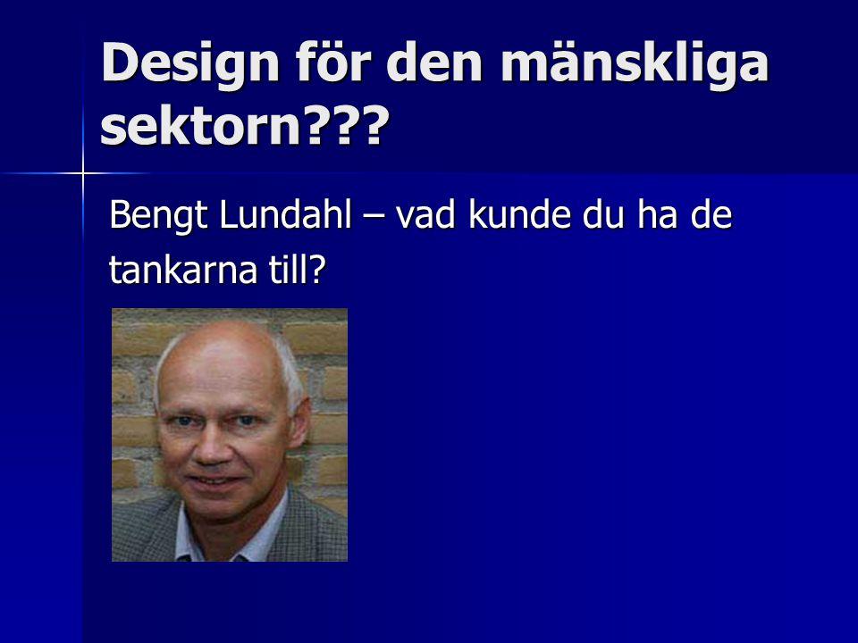 Design för den mänskliga sektorn Bengt Lundahl – vad kunde du ha de tankarna till