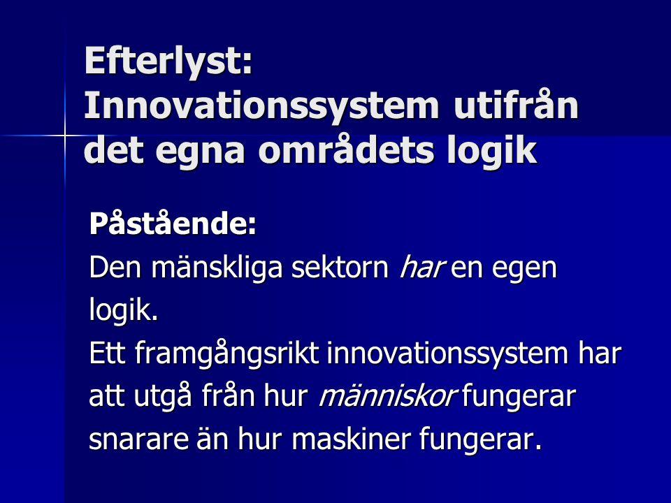 Efterlyst: Innovationssystem utifrån det egna områdets logik Påstående: Den mänskliga sektorn har en egen logik. Ett framgångsrikt innovationssystem h