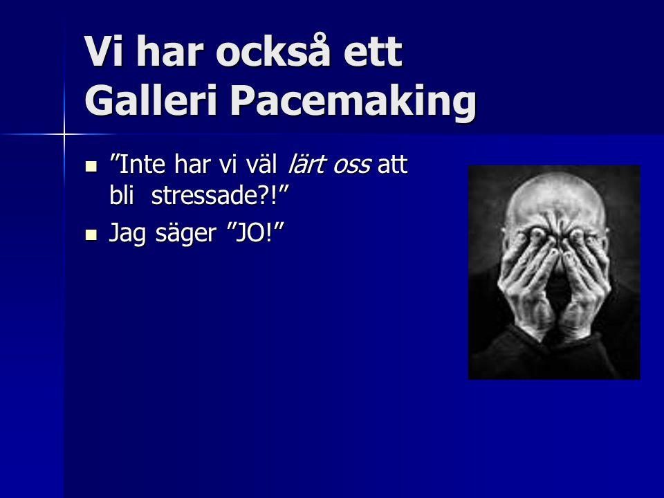 Vi har också ett Galleri Pacemaking Inte har vi väl lärt oss att bli stressade ! Inte har vi väl lärt oss att bli stressade ! Jag säger JO! Jag säger JO!