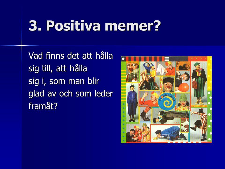 3. Positiva memer? Vad finns det att hålla sig till, att hålla sig i, som man blir glad av och som leder framåt?