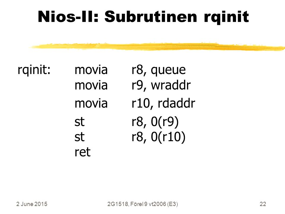 2 June 20152G1518, Förel 9 vt2006 (E3)22 Nios-II: Subrutinen rqinit rqinit:moviar8, queue moviar9, wraddr moviar10, rdaddr str8, 0(r9) str8, 0(r10) ret