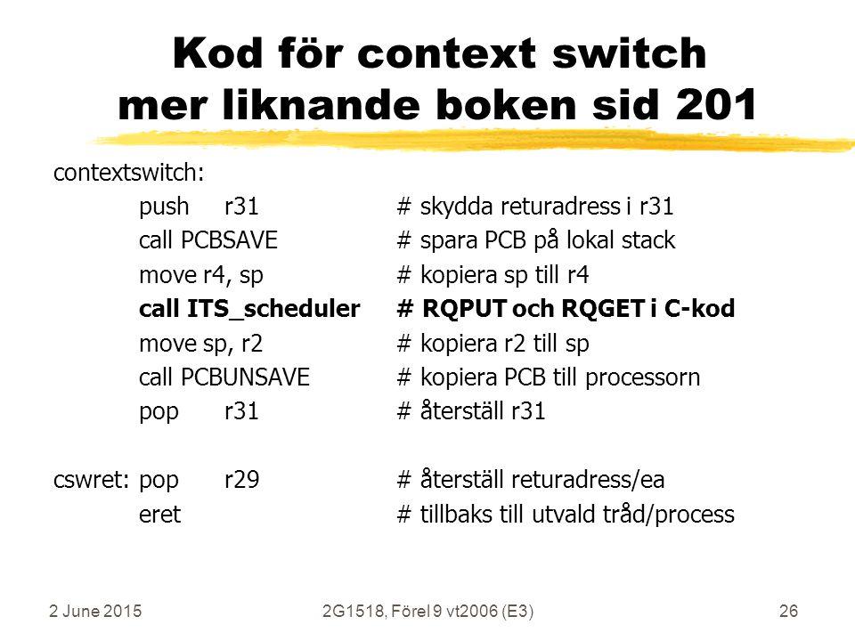2 June 20152G1518, Förel 9 vt2006 (E3)26 Kod för context switch mer liknande boken sid 201 contextswitch: pushr31# skydda returadress i r31 call PCBSAVE# spara PCB på lokal stack move r4, sp# kopiera sp till r4 call ITS_scheduler# RQPUT och RQGET i C-kod move sp, r2# kopiera r2 till sp call PCBUNSAVE # kopiera PCB till processorn popr31# återställ r31 cswret:popr29# återställ returadress/ea eret# tillbaks till utvald tråd/process