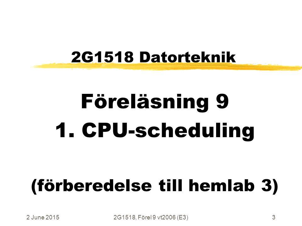 2 June 20152G1518, Förel 9 vt2006 (E3)3 2G1518 Datorteknik Föreläsning 9 1. CPU-scheduling (förberedelse till hemlab 3)