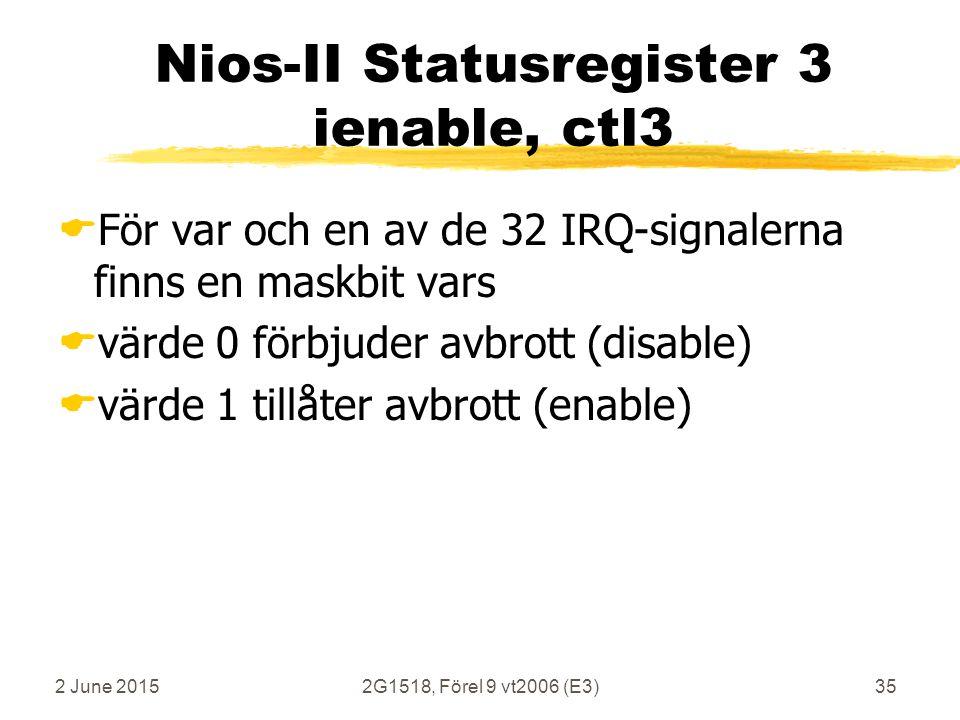 2 June 20152G1518, Förel 9 vt2006 (E3)35 Nios-II Statusregister 3 ienable, ctl3  För var och en av de 32 IRQ-signalerna finns en maskbit vars  värde 0 förbjuder avbrott (disable)  värde 1 tillåter avbrott (enable)