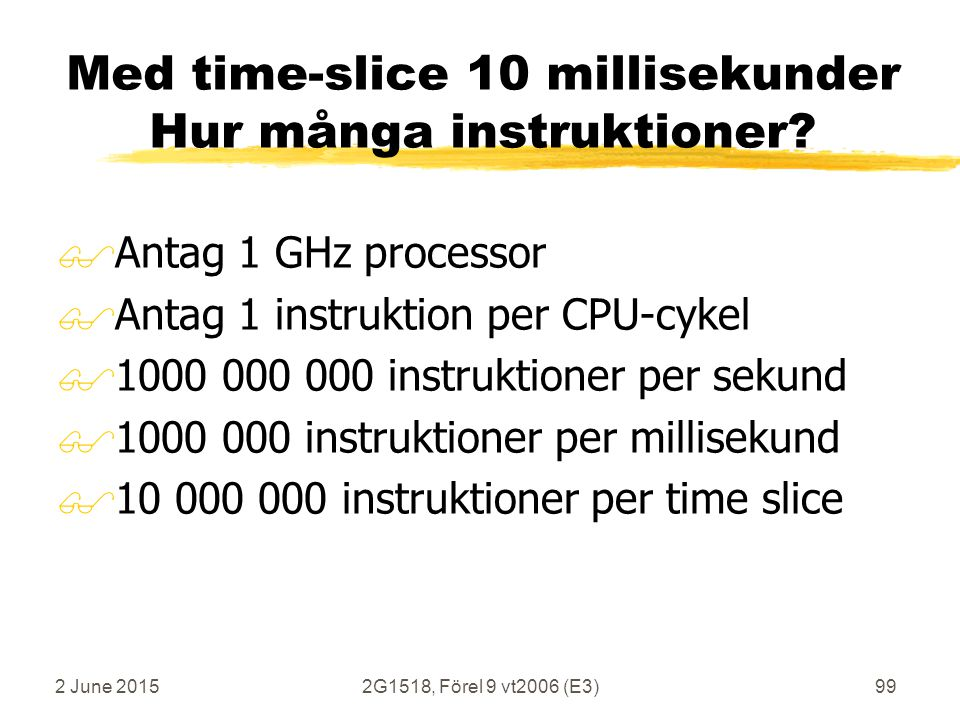 2 June 20152G1518, Förel 9 vt2006 (E3)99 Med time-slice 10 millisekunder Hur många instruktioner? $Antag 1 GHz processor $Antag 1 instruktion per CPU-