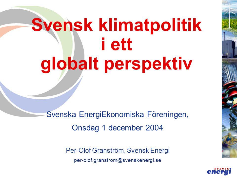 Svensk klimatpolitik i ett globalt perspektiv Svenska EnergiEkonomiska Föreningen, Onsdag 1 december 2004 Per-Olof Granström, Svensk Energi per-olof.granstrom@svenskenergi.se