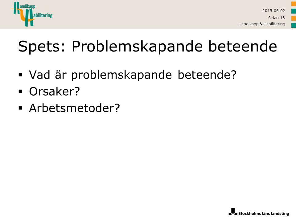 2015-06-02 Handikapp & Habilitering Sidan 16 Spets: Problemskapande beteende  Vad är problemskapande beteende?  Orsaker?  Arbetsmetoder?