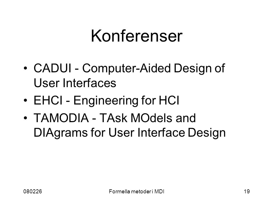 080226Formella metoder i MDI19 Konferenser CADUI - Computer-Aided Design of User Interfaces EHCI - Engineering for HCI TAMODIA - TAsk MOdels and DIAgrams for User Interface Design