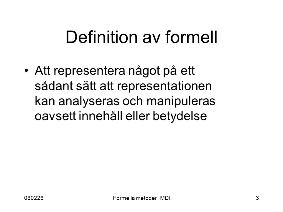 080226Formella metoder i MDI3 Definition av formell Att representera något på ett sådant sätt att representationen kan analyseras och manipuleras oavs
